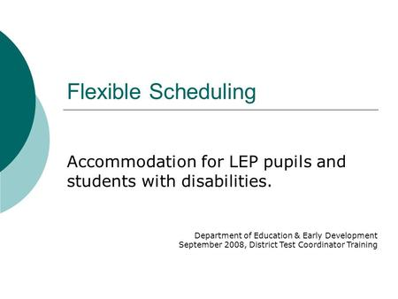 Flexible Scheduling Accommodation for LEP pupils and students with disabilities. Department of Education & Early Development September 2008, District Test.