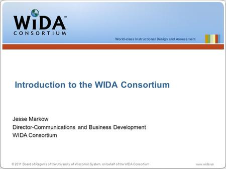 © 2011 Board of Regents of the University of Wisconsin System, on behalf of the WIDA Consortium www.wida.us Introduction to the WIDA Consortium Jesse Markow.