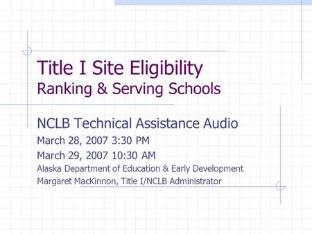 Title I Site Eligibility Ranking & Serving Schools NCLB Technical Assistance Audio March 28, 2007 3:30 PM March 29, 2007 10:30 AM Alaska Department of.