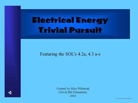 Click to Continue Electrical Energy Trivial Pursuit Featuring the SOLs 4.2a, 4.3 a-e Created by Miss Whiteoak Clover Hill Elementary 2002.