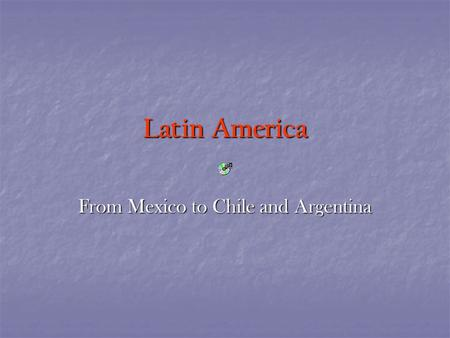 Latin America From Mexico to Chile and Argentina.