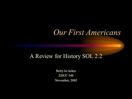 Our First Americans A Review for History SOL 2.2 Betty Jo Acker EDUC 540 November, 2002.