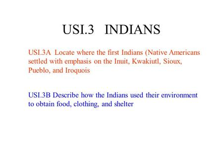 USI.3 INDIANS USI.3A Locate where the first Indians (Native Americans settled with emphasis on the Inuit, Kwakiutl, Sioux, Pueblo, and Iroquois USI.3B.