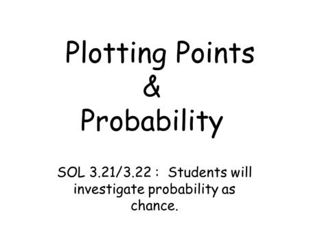 Plotting Points & Probability SOL 3.21/3.22 : Students will investigate probability as chance.