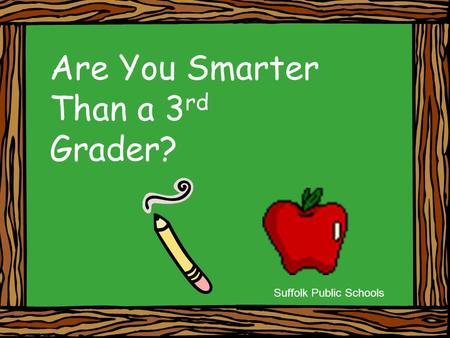 Are You Smarter Than a 3 rd Grader? Suffolk Public Schools.
