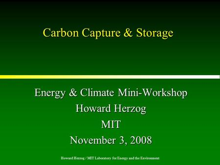 Howard Herzog / MIT Laboratory for Energy and the Environment Carbon Capture & Storage Energy & Climate Mini-Workshop Howard Herzog MIT November 3, 2008.