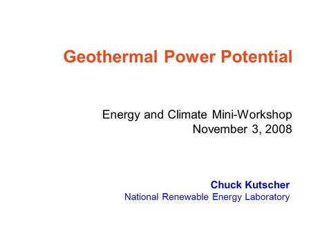 Chuck Kutscher National Renewable Energy Laboratory Geothermal Power Potential Energy and Climate Mini-Workshop November 3, 2008.