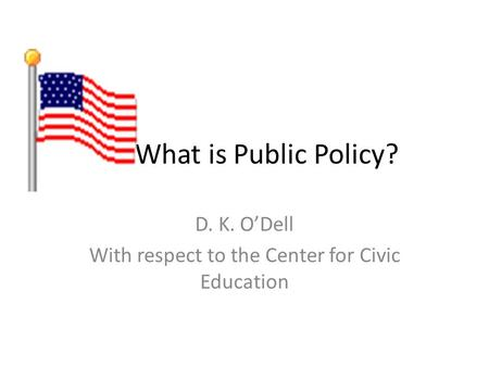 What is Public Policy? D. K. ODell With respect to the Center for Civic Education.