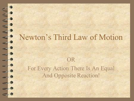 Newtons Third Law of Motion OR For Every Action There Is An Equal And Opposite Reaction!
