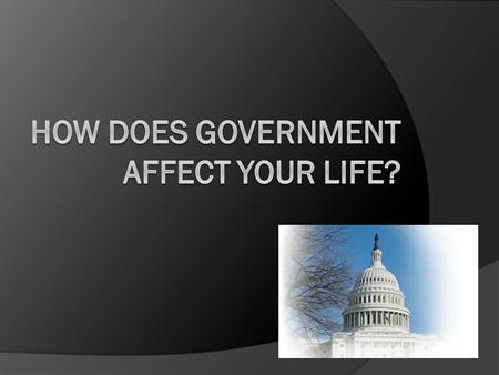 Think about how government affects your life with regard to the following issues…