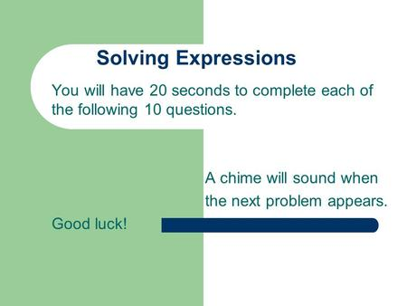 Solving Expressions You will have 20 seconds to complete each of the following 10 questions. A chime will sound when the next problem appears. Good luck!