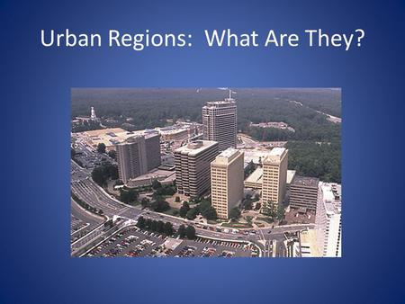 Urban Regions: What Are They?. Whats the Difference? Urban Region Not an Urban Region.