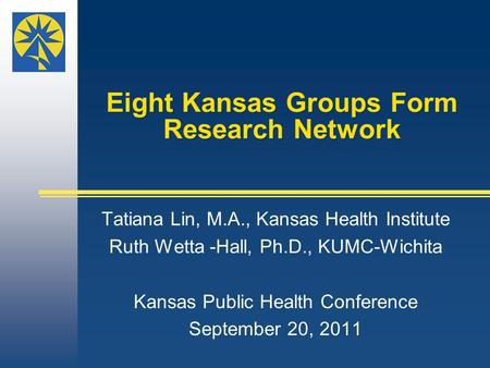 Eight Kansas Groups Form Research Network Tatiana Lin, M.A., Kansas Health Institute Ruth Wetta -Hall, Ph.D., KUMC-Wichita Kansas Public Health Conference.