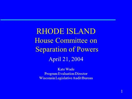 1 RHODE ISLAND House Committee on Separation of Powers April 21, 2004 Kate Wade Program Evaluation Director Wisconsin Legislative Audit Bureau.
