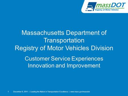 1 Massachusetts Department of Transportation Registry of Motor Vehicles Division Customer Service Experiences Innovation and Improvement December 8, 2011|