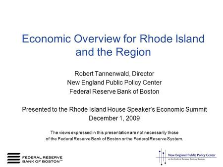Economic Overview for Rhode Island and the Region Robert Tannenwald, Director New England Public Policy Center Federal Reserve Bank of Boston Presented.