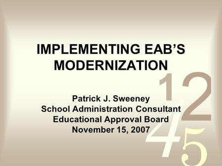 IMPLEMENTING EABS MODERNIZATION Patrick J. Sweeney School Administration Consultant Educational Approval Board November 15, 2007.