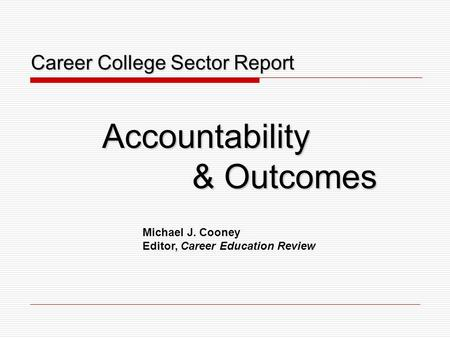 Career College Sector Report Career College Sector ReportAccountability & Outcomes Michael J. Cooney Editor, Career Education Review.