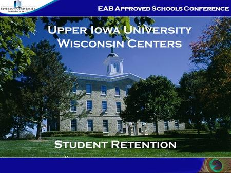 EAB Approved Schools Conference Student Retention Upper Iowa University Wisconsin Centers.