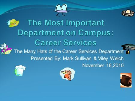 The Many Hats of the Career Services Department Presented By: Mark Sullivan & Viley Welch November 18,2010.