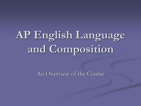 AP English Language and Composition An Overview of the Course.