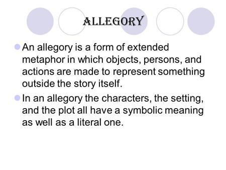 Allegory An allegory is a form of extended metaphor in which objects, persons, and actions are made to represent something outside the story itself. In.