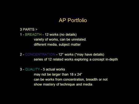 AP Portfolio Quality 3 PARTS > 1 - BREADTH - 12 works (no details) variety of works, can be unrelated. different media, subject matter 2 - CONCENTRATION.