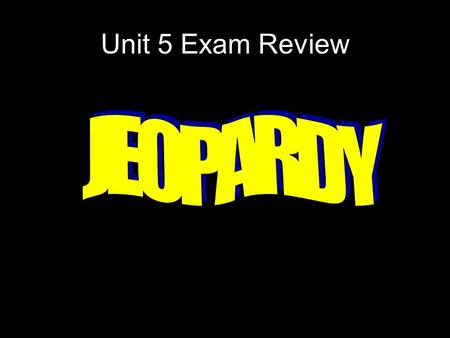 Unit 5 Exam Review JEOPARDY.