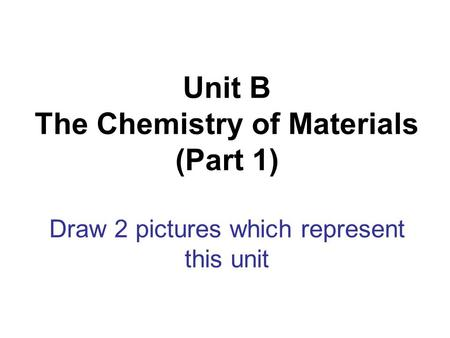 Unit B The Chemistry of Materials (Part 1) Draw 2 pictures which represent this unit.