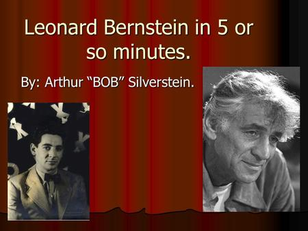Leonard Bernstein in 5 or so minutes. By: Arthur BOB Silverstein.