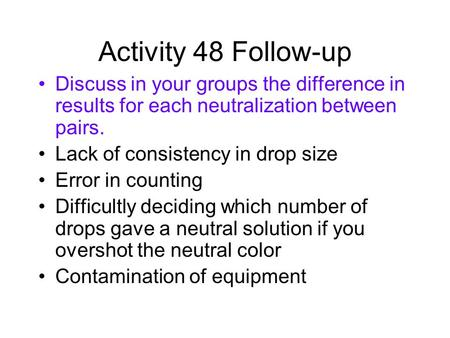 Activity 48 Follow-up Discuss in your groups the difference in results for each neutralization between pairs. Lack of consistency in drop size Error in.