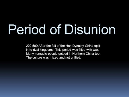Period of Disunion 220-589 After the fall of the Han Dynasty China split in to rival kingdoms. This period was filled with war. Many nomadic people settled.