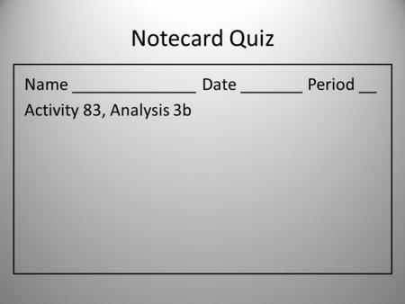 Notecard Quiz Name ______________ Date _______ Period __ Activity 83, Analysis 3b.