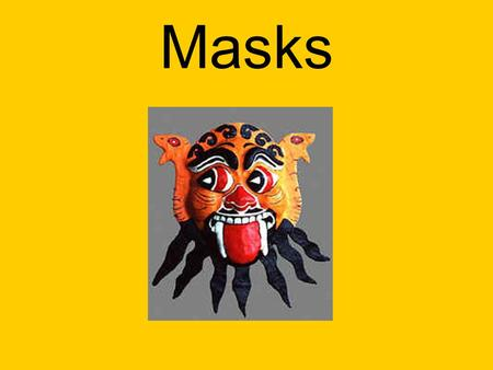 Masks. Masks are used for many different things. Usually we see them as a disguise or something worn at Halloween. Many other cultures use masks during.