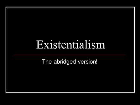 Existentialism The abridged version!. The History of Existentialism Chief spokesman: Jean-Paul Sartre, Albert Camus, Simon de Beauvoir All French writers.