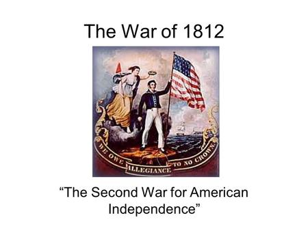 The War of 1812 The Second War for American Independence.