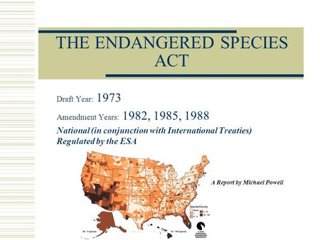 THE ENDANGERED SPECIES ACT Draft Year: 1973 Amendment Years: 1982, 1985, 1988 National (in conjunction with International Treaties) Regulated by the ESA.
