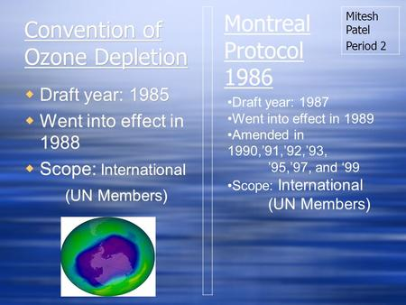 Convention of Ozone Depletion Draft year: 1985 Went into effect in 1988 Scope: International (UN Members) Draft year: 1985 Went into effect in 1988 Scope: