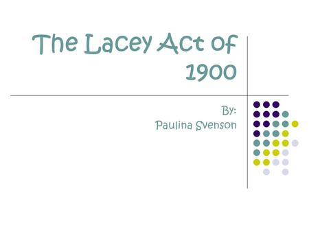 The Lacey Act of 1900 By: Paulina Svenson. The Facts Name: The Lacey Act of 1900 Draft Year: 1900 Amendment Years: 1984 & 1988.