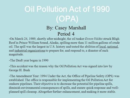 Oil Pollution Act of 1990 (OPA) By: Casey Marshall Period 4 -On March 24, 1989, shortly after midnight, the oil tanker Exxon Valdez struck Bligh Reef in.