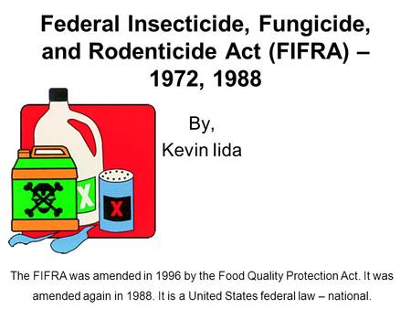 Federal Insecticide, Fungicide, and Rodenticide Act (FIFRA) – 1972, 1988 By, Kevin Iida The FIFRA was amended in 1996 by the Food Quality Protection Act.