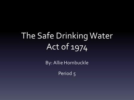 The Safe Drinking Water Act of 1974 By: Allie Hornbuckle Period 5.