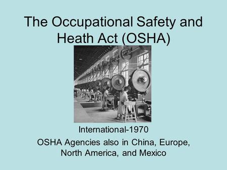 The Occupational Safety and Heath Act (OSHA) International-1970 OSHA Agencies also in China, Europe, North America, and Mexico.