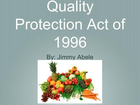 The Food Quality Protection Act of 1996 By: Jimmy Abele.