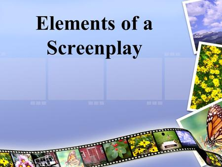 Elements of a Screenplay Screenplays Have: Have: Location Location Action Action Characters Characters Dialogue Dialogue Lets go find out more!