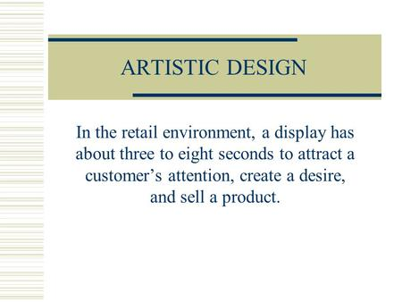 ARTISTIC DESIGN In the retail environment, a display has about three to eight seconds to attract a customer's attention, create a desire, and sell a product.