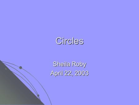 Circles Sheila Roby April 22, 2003. What is a circle? A circle is the set of all points in a plane equidistant from a fixed point. Equi means same, so.