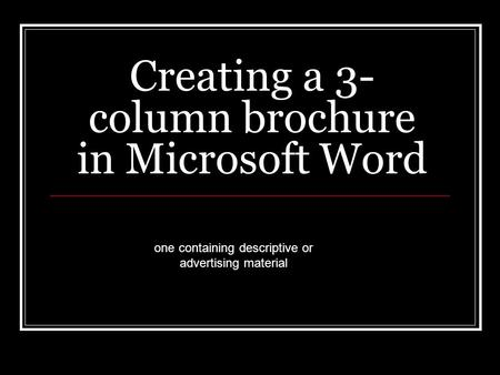 Creating a 3- column brochure in Microsoft Word one containing descriptive or advertising material.