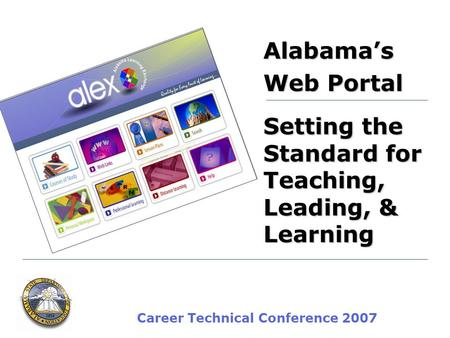 Career Technical Conference 2007 Alabamas Web Portal Setting the Standard for Teaching, Leading, & Learning.