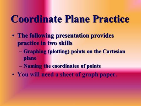 Coordinate Plane Practice The following presentation provides practice in two skillsThe following presentation provides practice in two skills –Graphing.